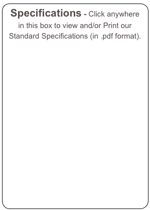 Specifications - Click anywhere in this box to view and/or Print our Standard Specifications (in .pdf format).